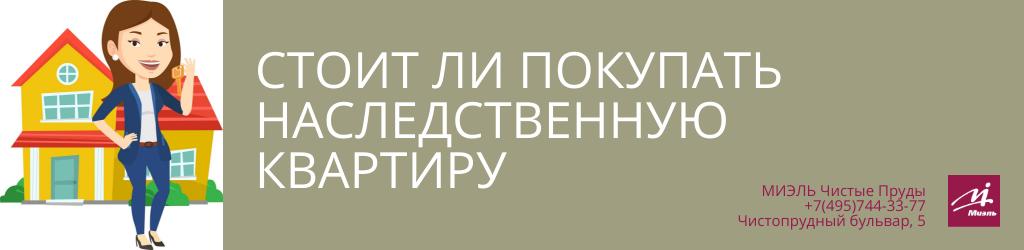 Стоит ли покупать наследственную квартиру. Агентство Миэль Чистые пруды, Москва, Чистопрудный бульвар, 5. Звоните 84957443377