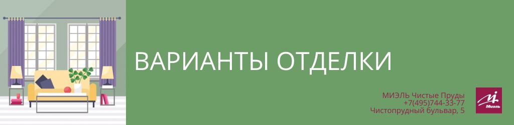 Варианты отделки. Агентство Миэль Чистые пруды, Москва, Чистопрудный бульвар, 5. Звоните 84957443377