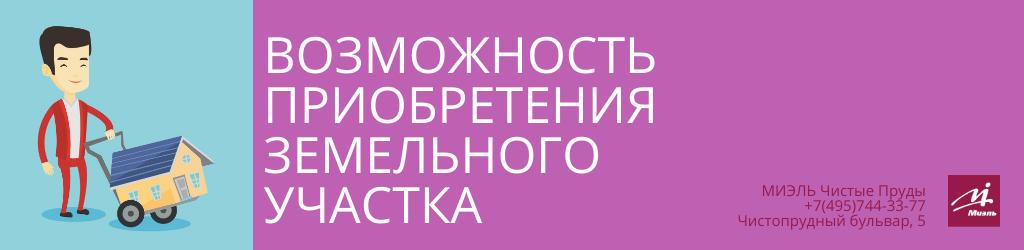 Возможность приобретения земельного участка. Агентство Миэль Чистые пруды, Москва, Чистопрудный бульвар, 5. Звоните 84957443377