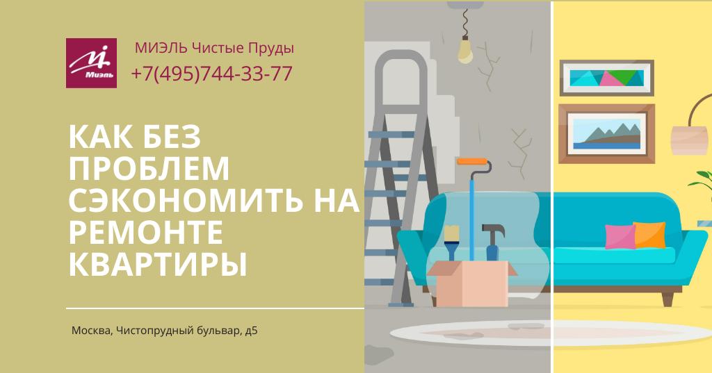 Как без проблем сэкономить на ремонте квартиры. Агентство Миэль Чистые пруды, Москва, Чистопрудный бульвар, 5. Звоните 84957443377