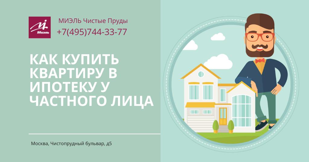 Как купить квартиру в ипотеку у частного лица. Агентство Миэль Чистые пруды, Москва, Чистопрудный бульвар, 5. Звоните 84957443377