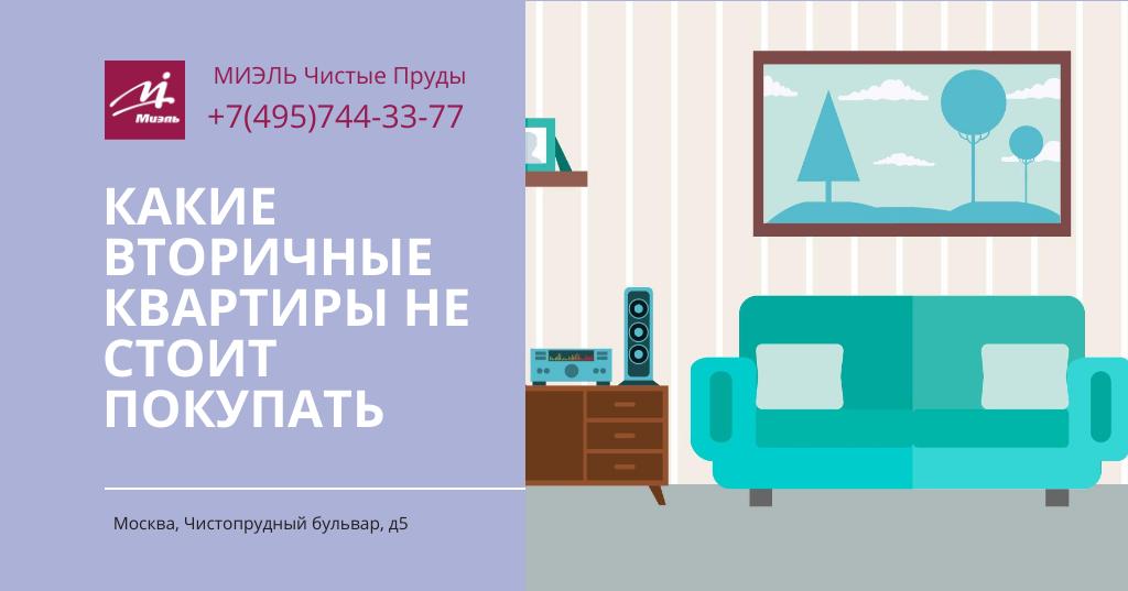 Какие вторичные квартиры не стоит покупать. Агентство Миэль Чистые пруды, Москва, Чистопрудный бульвар, 5. Звоните 84957443377