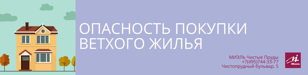Опасность покупки ветхого жилья. Агентство Миэль Чистые пруды, Москва, Чистопрудный бульвар, 5. Звоните 84957443377