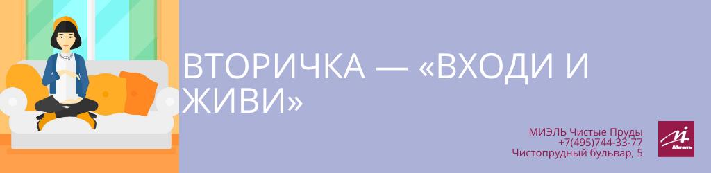 Вторичка — «Входи и живи». Агентство Миэль Чистые пруды, Москва, Чистопрудный бульвар, 5. Звоните 84957443377