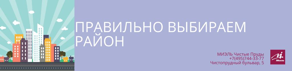 Правильно выбираем район. Агентство Миэль Чистые пруды, Москва, Чистопрудный бульвар, 5. Звоните 84957443377
