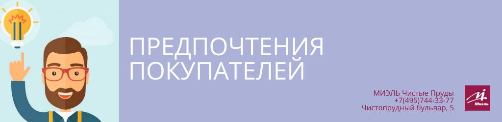 Предпочтения покупателей. Агентство Миэль Чистые пруды, Москва, Чистопрудный бульвар, 5. Звоните 84957443377