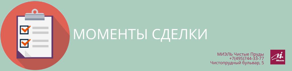 Моменты сделки. Агентство Миэль Чистые пруды, Москва, Чистопрудный бульвар, 5. Звоните 84957443377