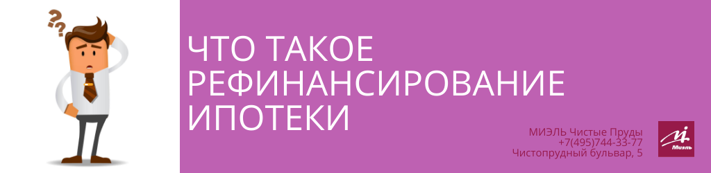 Что такое рефинансирование ипотеки. Агентство Миэль Чистые пруды, Москва, Чистопрудный бульвар, 5. Звоните 84957443377