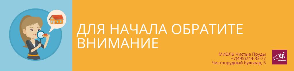 Для начала обратите внимание. Агентство Миэль Чистые пруды, Москва, Чистопрудный бульвар, 5. Звоните 84957443377