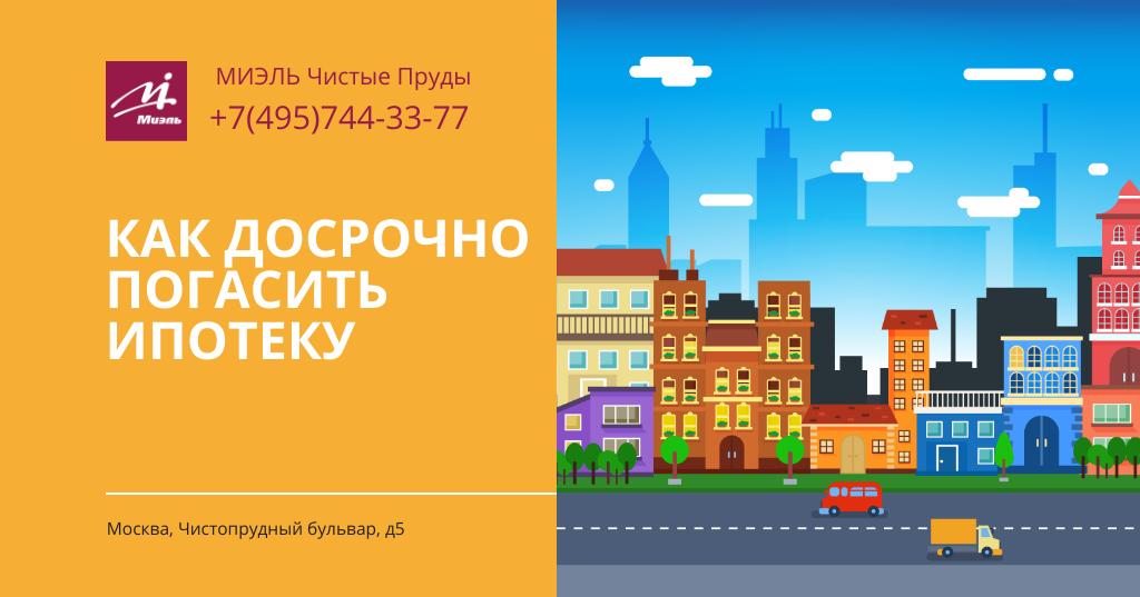Как досрочно погасить ипотеку? Агентство Миэль Чистые пруды, Москва, Чистопрудный бульвар, 5. Звоните 84957443377