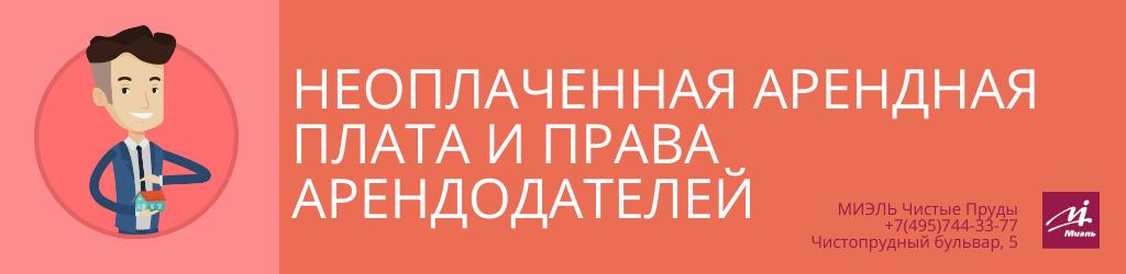 Неоплаченная арендная плата и права арендодателей. Агентство Миэль Чистые пруды, Москва, Чистопрудный бульвар, 5. Звоните 84957443377