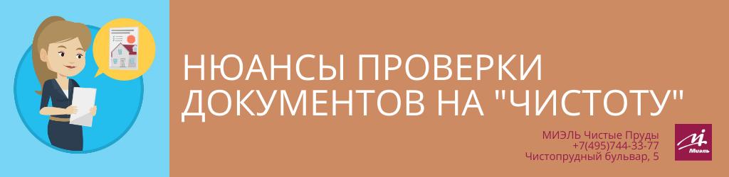 Нюансы проверки документов на «чистоту». Агентство Миэль Чистые пруды, Москва, Чистопрудный бульвар, 5. Звоните 84957443377