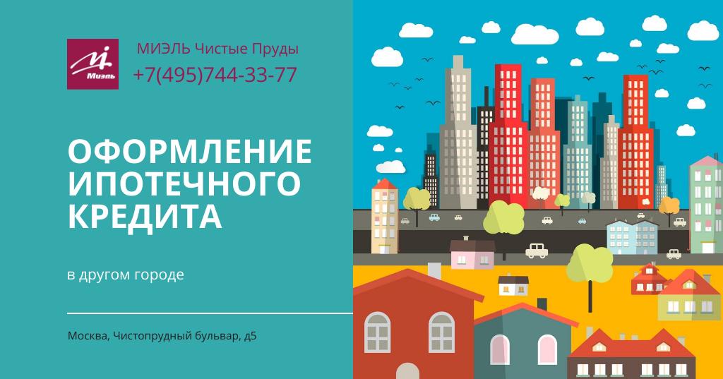 Оформление ипотечного кредита в другом городе. Агентство Миэль Чистые пруды, Москва, Чистопрудный бульвар, 5. Звоните 84957443377
