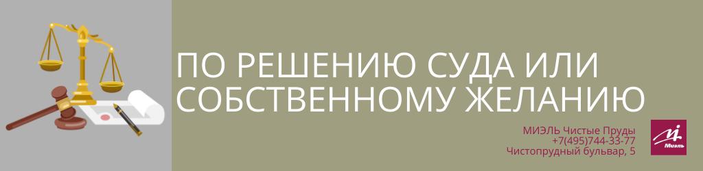 По решению суда или по собственному желанию. Агентство Миэль Чистые пруды, Москва, Чистопрудный бульвар, 5. Звоните 84957443377