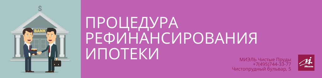 Процедура рефинансирования ипотеки. Агентство Миэль Чистые пруды, Москва, Чистопрудный бульвар, 5. Звоните 84957443377