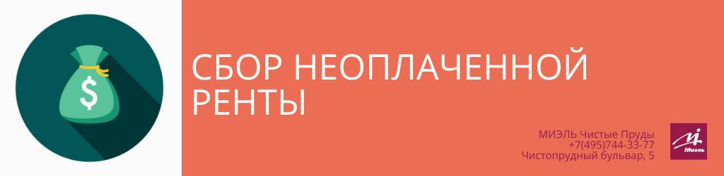 Сбор неоплаченной ренты. Агентство Миэль Чистые пруды, Москва, Чистопрудный бульвар, 5. Звоните 84957443377