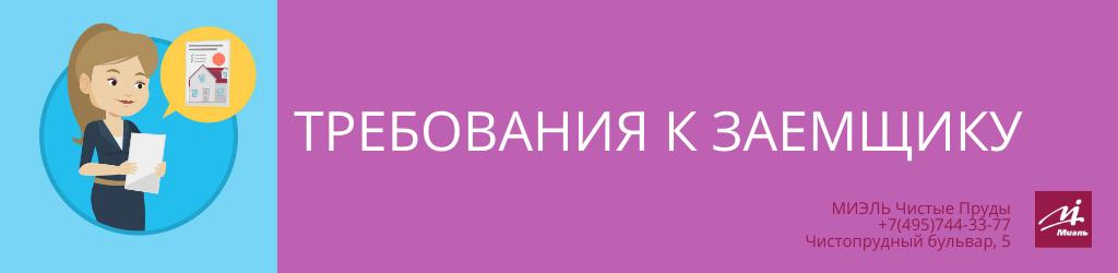 Требования к заемщику. Агентство Миэль Чистые пруды, Москва, Чистопрудный бульвар, 5. Звоните 84957443377