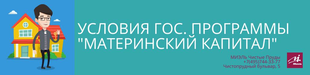 Условия государственной программы «Материнский капитал». Агентство Миэль Чистые пруды, Москва, Чистопрудный бульвар, 5. Звоните 84957443377