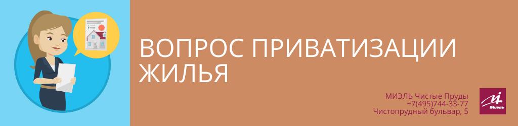 Вопрос приватизации жилья. Агентство Миэль Чистые пруды, Москва, Чистопрудный бульвар, 5. Звоните 84957443377