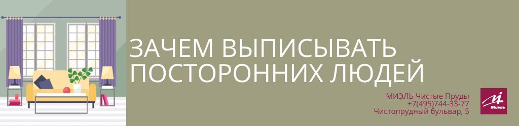 Зачем выписывать посторонних людей? Агентство Миэль Чистые пруды, Москва, Чистопрудный бульвар, 5. Звоните 84957443377