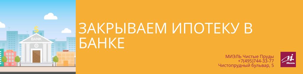 Закрываем ипотеку в банке. Агентство Миэль Чистые пруды, Москва, Чистопрудный бульвар, 5. Звоните 84957443377