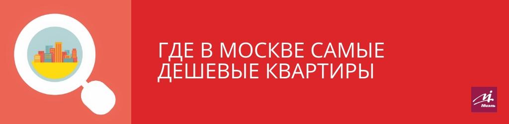 Где в Москве самые дешевые квартиры